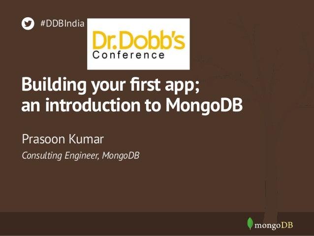 Consulting Engineer, MongoDB Prasoon Kumar #DDBIndia Building your first app; an introduction to MongoDB