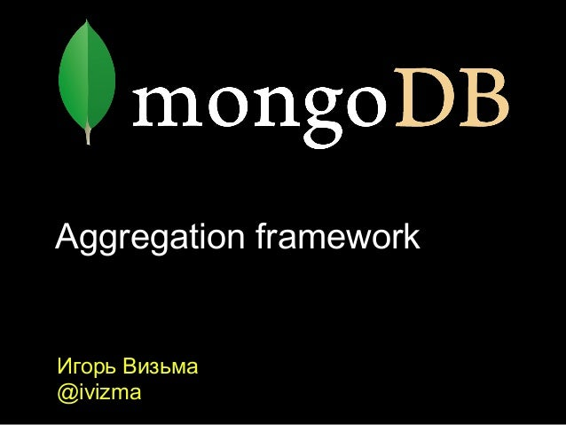 Aggregation frameworkИгорь Визьма@ivizma