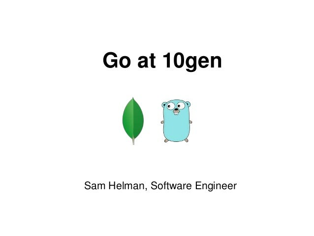 Go at 10gen Sam Helman, Software Engineer