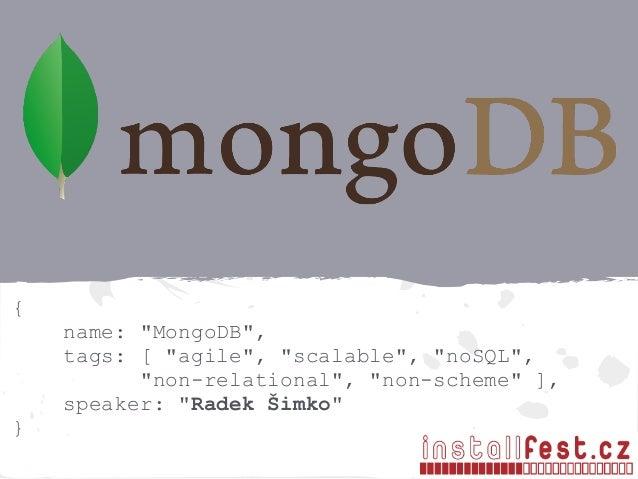 "{ name: ""MongoDB"", tags: [ ""agile"", ""scalable"", ""noSQL"", ""non-relational"", ""non-scheme"" ], speaker: ""Radek Šimko"" }"