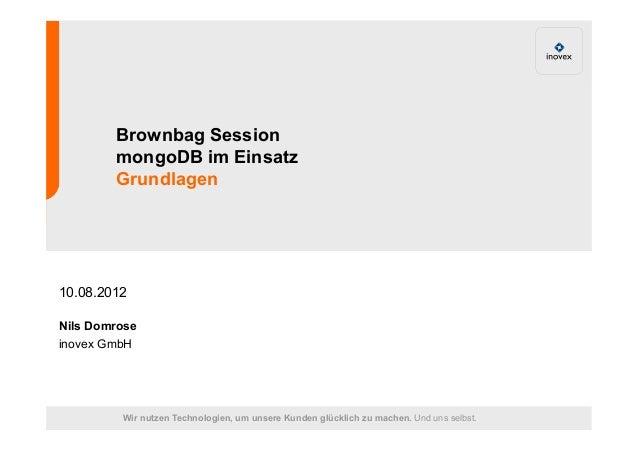 Brownbag Session  mongoDB im Einsatz  Grundlagen  10.08.2012  Nils Domrose  inovex GmbH  Wir nutzen Technologien, um unser...