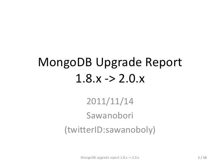 MongoDB Upgrade Report 1.8.x -> 2.0.x 2011/11/14 Sawanobori (twitterID:sawanoboly) MongoDB upgrade report 1.8.x -> 2.0.x  ...