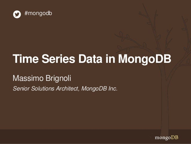 Time Series Data in MongoDB Senior Solutions Architect, MongoDB Inc. Massimo Brignoli #mongodb