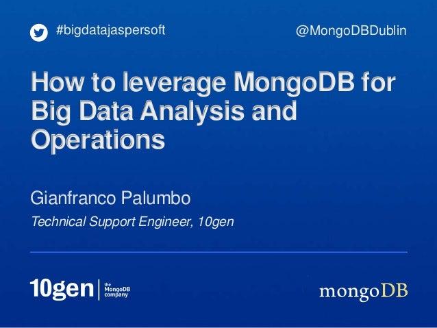 Technical Support Engineer, 10gen Gianfranco Palumbo #bigdatajaspersoft How to leverage MongoDB for Big Data Analysis and ...