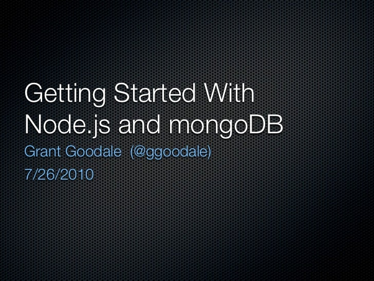 Getting Started With Node.js and mongoDB Grant Goodale (@ggoodale) 7/26/2010