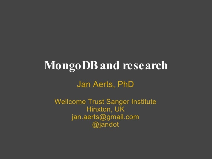 MongoDB and research Jan Aerts, PhD Wellcome Trust Sanger Institute Hinxton, UK [email_address] @jandot