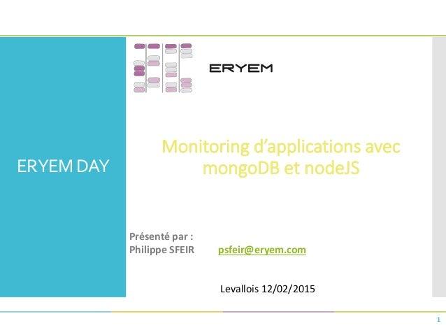 ERYEM DAY Monitoring d'applications avec mongoDB et nodeJS 1 Présenté par : Philippe SFEIR psfeir@eryem.com Levallois 12/0...