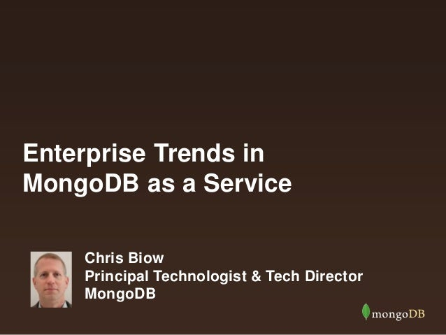 Enterprise Trends in MongoDB as a Service Chris Biow Principal Technologist & Tech Director MongoDB
