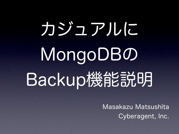 カジュアルに MongoDBのBackup機能説明      Masakazu Matsushita          Cyberagent, Inc.