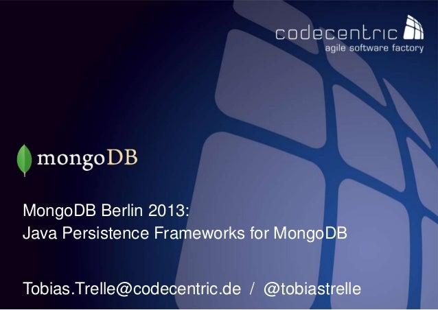 MongoDB Berlin 2013:Java Persistence Frameworks for MongoDBTobias.Trelle@codecentric.de / @tobiastrellecodecentric AG
