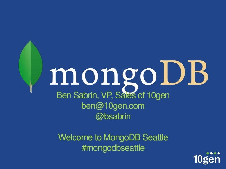 Ben Sabrin, VP, Sales of 10gen      ben@10gen.com          @bsabrinWelcome to MongoDB Seattle     #mongodbseattle