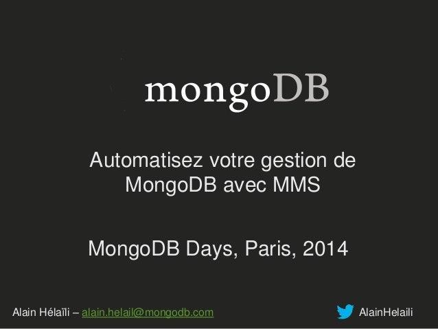 Automatisez votre gestion de  MongoDB avec MMS  MongoDB Days, Paris, 2014  Alain Hélaïli – alain.helail@mongodb.com AlainH...