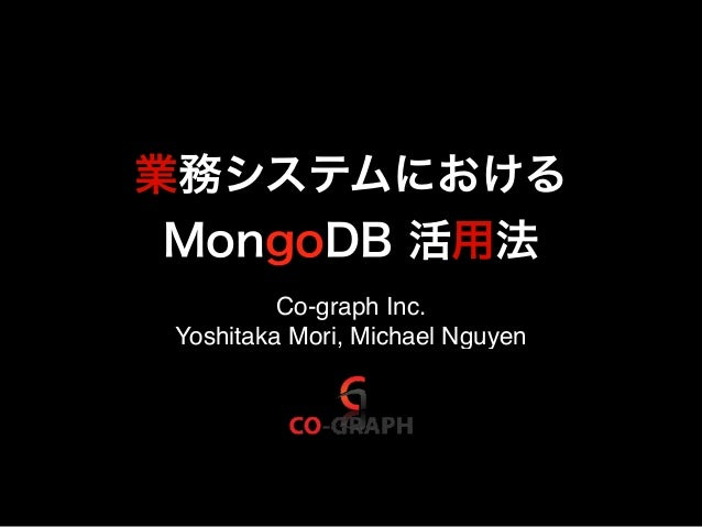 業務システムにおける MongoDB 活用法 Co-graph Inc. Yoshitaka Mori, Michael Nguyen