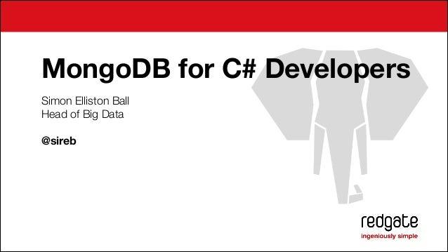 MongoDB for C# Developers Simon Elliston Ball Head of Big Data !  @sireb ! ! ! !