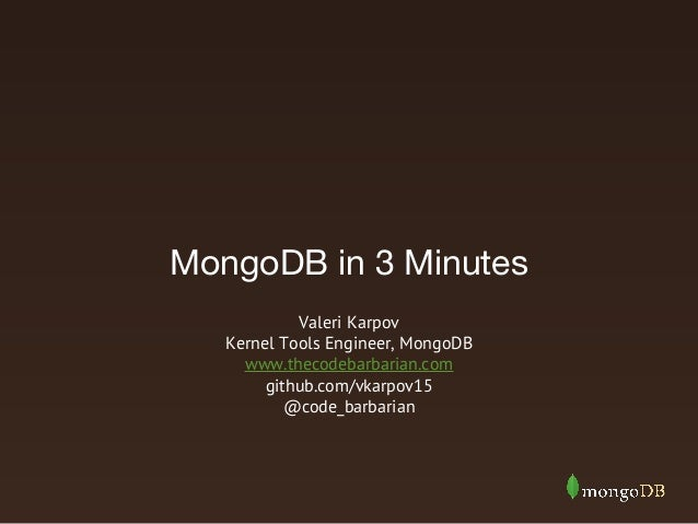 MongoDB in 3 Minutes Valeri Karpov Kernel Tools Engineer, MongoDB www.thecodebarbarian.com github.com/vkarpov15 @code_barb...