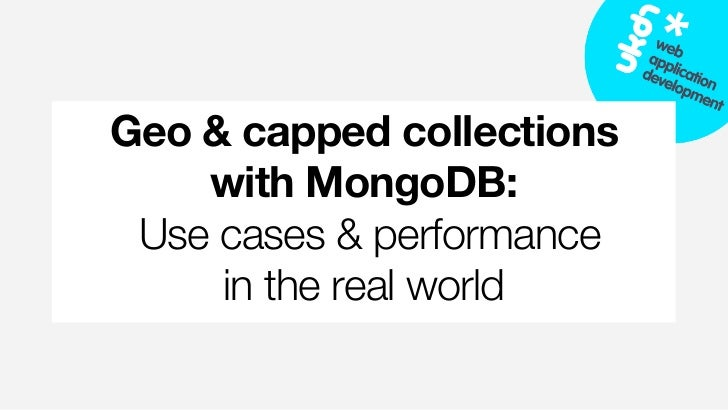 Geo & capped collections    with MongoDB: Use cases & performance     in the real world