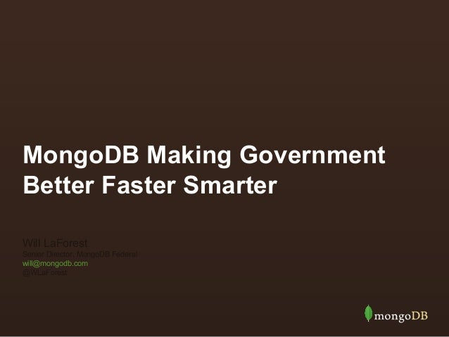 MongoDB Making Government Better Faster Smarter Will LaForest Senior Director, MongoDB Federal will@mongodb.com @WLaForest
