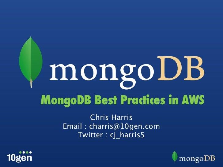 MongoDB Best Practices in AWS           Chris Harris   Email : charris@10gen.com      Twitter : cj_harris5