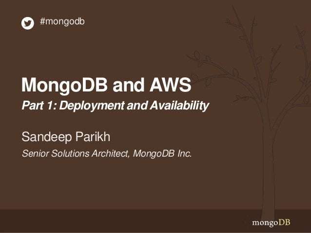 #mongodb  MongoDB and AWS Part 1: Deployment and Availability  Sandeep Parikh Senior Solutions Architect, MongoDB Inc.