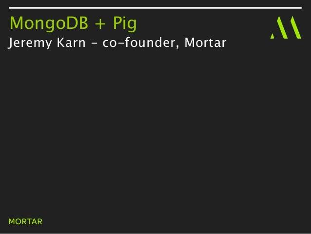 MongoDB + PigJeremy Karn - co-founder, Mortar