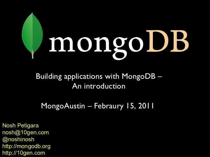 Nosh Petigara [email_address] @noshinosh http://mongodb.org http://10gen.com Building applications with MongoDB – An intro...