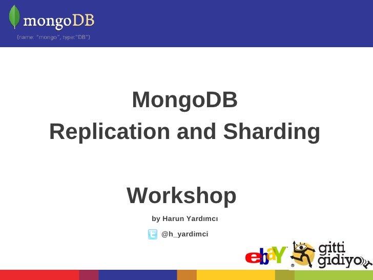 MongoDBReplication and Sharding      Workshop         by Harun Yardımcı           @h_yardimci