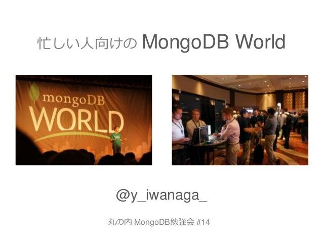忙しい人向けの MongoDB World @y_iwanaga_ 丸の内 MongoDB勉強会 #14