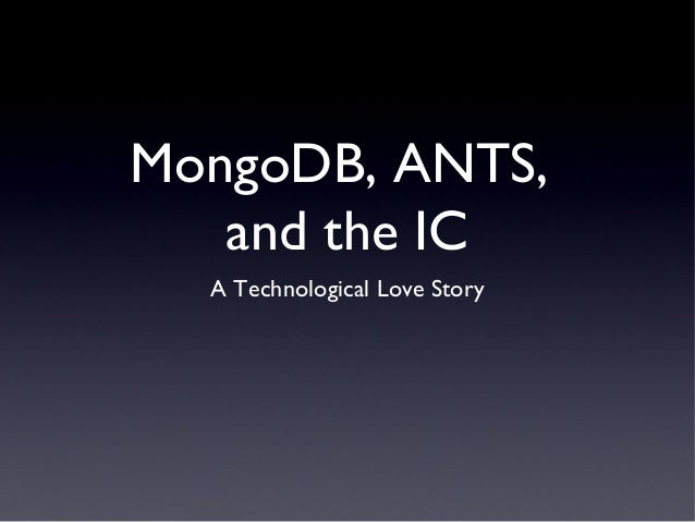 MongoDB, ANTS,   and the IC  A Technological Love Story