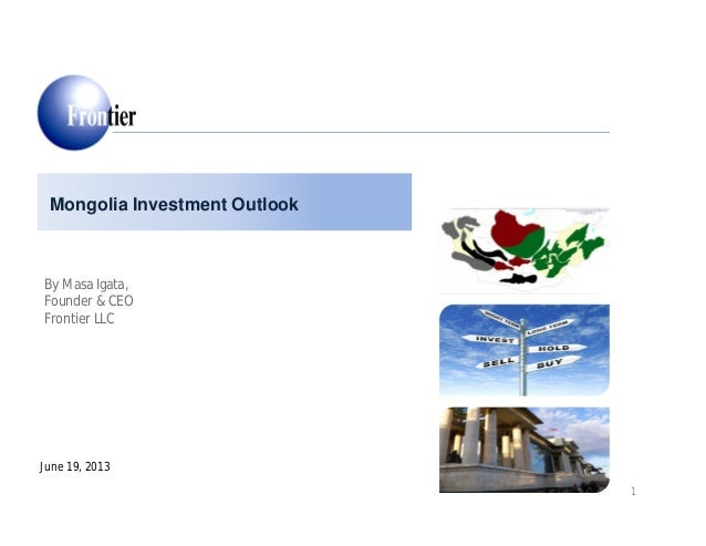 Mongolia Investment Outlook June 19, 2013 By Masa Igata, Founder & CEO Frontier LLC 1