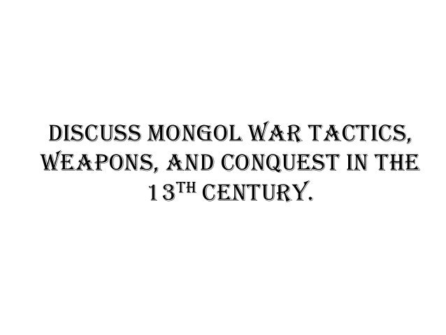 Discuss Mongol war tactics, weapons, and conquest in the 13th century.