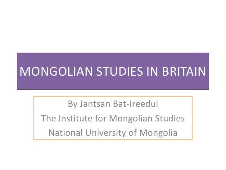 MONGOLIAN STUDIES IN BRITAIN         By Jantsan Bat-Ireedui   The Institute for Mongolian Studies    National University o...