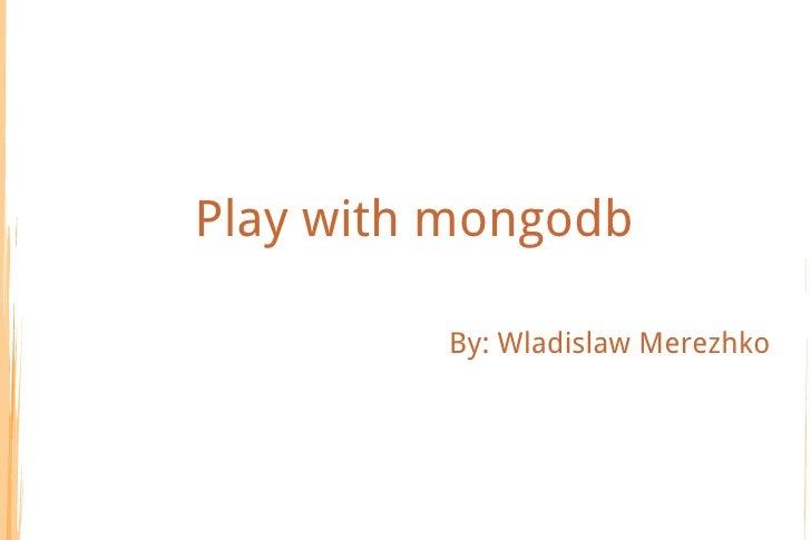 Play with mongodb         By: Wladislaw Merezhko