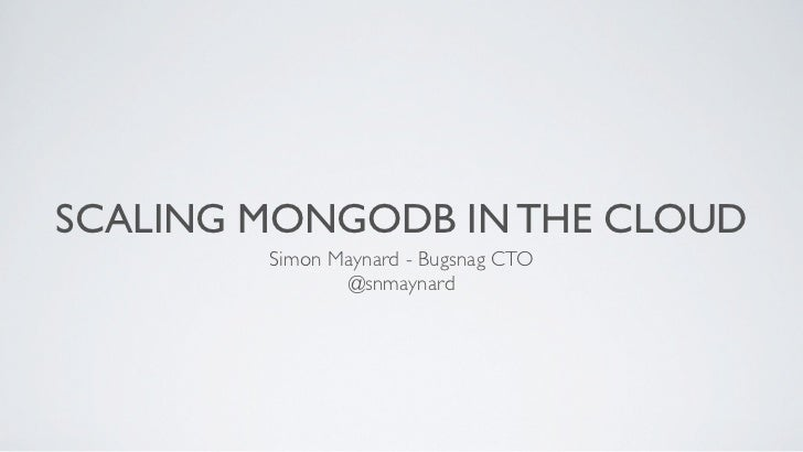 SCALING MONGODB IN THE CLOUD        Simon Maynard - Bugsnag CTO               @snmaynard