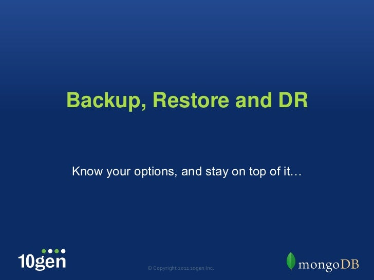 Backup, Restore and DR<br />Know your options, and stay on top of it…<br />© Copyright 2011 10gen Inc.<br />