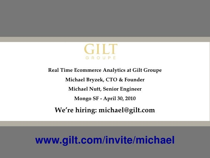 Real Time Ecommerce Analytics at Gilt Groupe<br />Michael Bryzek, CTO & Founder<br />Michael Nutt, Senior Engineer<br />Mo...