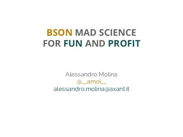 BSON MAD SCIENCE FOR FUN AND PROFIT Alessandro Molina @__amol__ alessandro.molina@axant.it