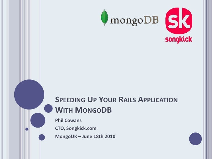 Speeding Up Your Rails Application With MongoDB<br />Phil Cowans<br />CTO, Songkick.com<br />MongoUK – June 18th 2010<br />