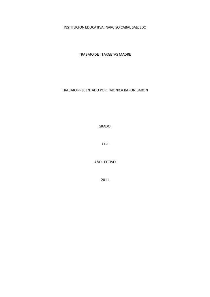 INSTITUCION EDUCATIVA: NARCISO CABAL SALCEDO<br />TRABAJO DE : TARGETAS MADRE<br />TRABAJO PRECENTADO POR : MONICA BARON B...