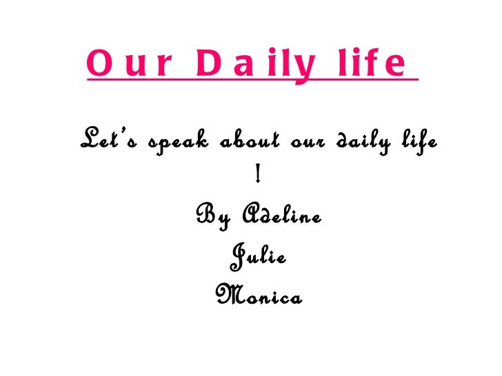 O u r D a ily lif eLet 's speak about our daily life                !           By Adeline              Julie             ...