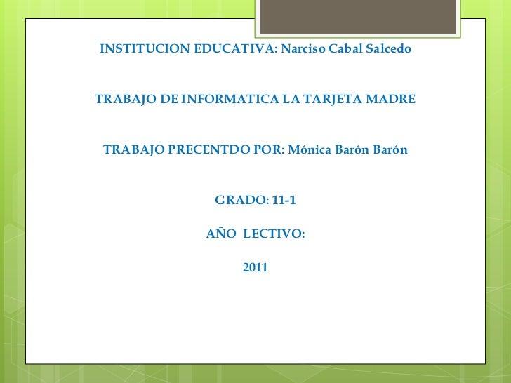 INSTITUCION EDUCATIVA: Narciso Cabal Salcedo<br />TRABAJO DE INFORMATICA LA TARJETA MADRE<br />TRABAJO PRECENTDO POR: Móni...