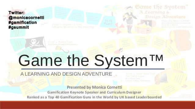 Game the System™ A LEARNING AND DESIGN ADVENTURE Presented by Monica Cornetti Gamification Keynote Speaker and Curriculum ...
