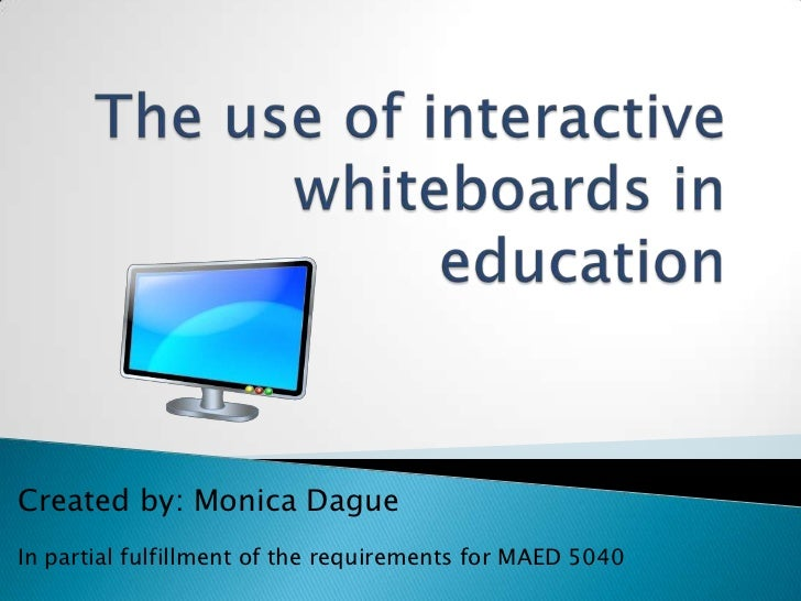 The use of interactive whiteboards in education<br />Created by: Monica Dague<br />In partial fulfillment of the requireme...