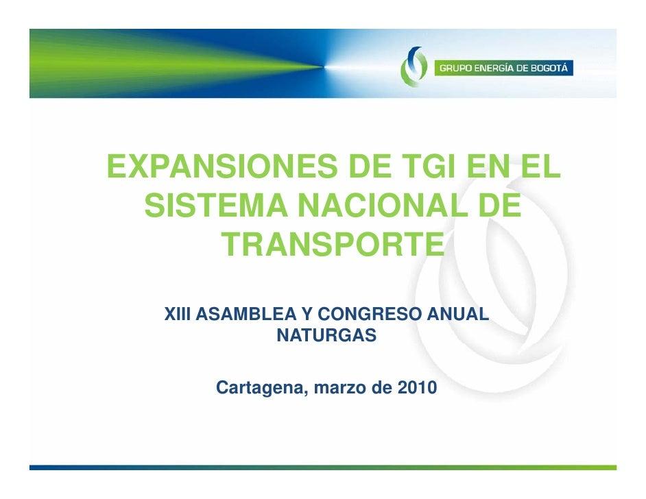 EXPANSIONES DE TGI EN EL   SISTEMA NACIONAL DE       TRANSPORTE    XIII ASAMBLEA Y CONGRESO ANUAL               NATURGAS  ...