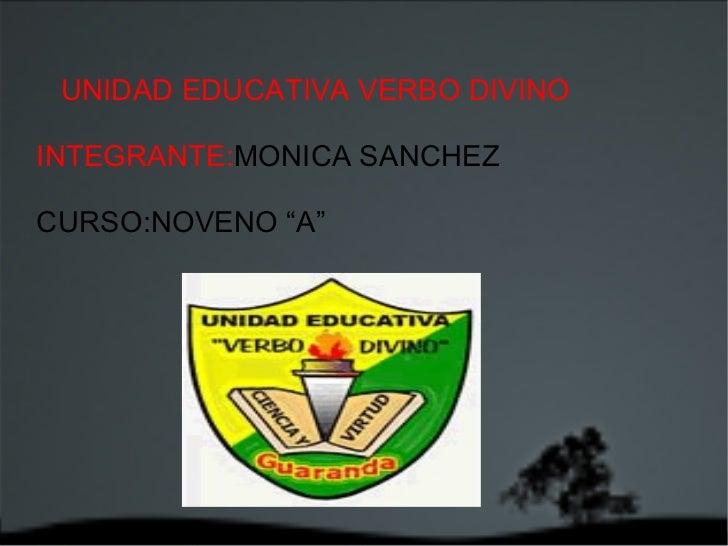"""UNIDAD EDUCATIVA VERBO DIVINO  INTEGRANTE: MONICA SANCHEZ CURSO:NOVENO """"A"""""""
