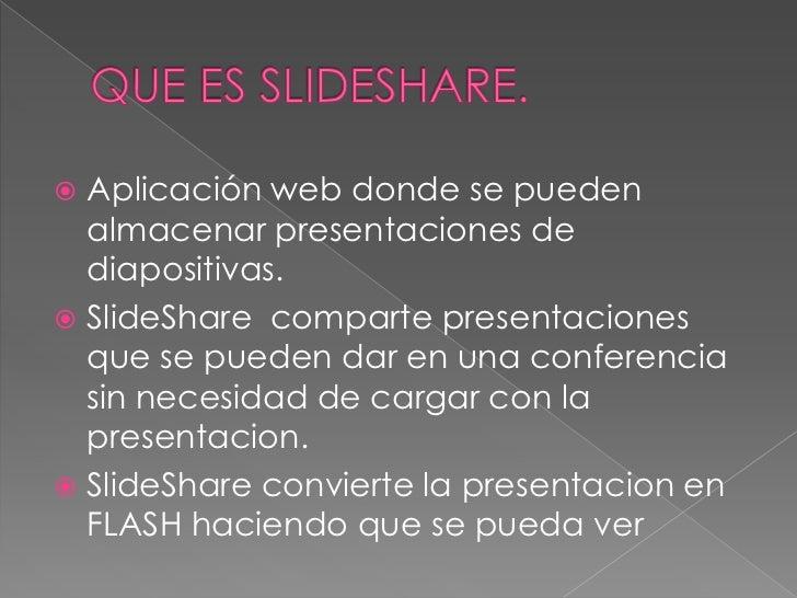QUE ES slideshare.<br />Aplicación web donde se pueden almacenar presentaciones de diapositivas.<br />SlideShare  comparte...