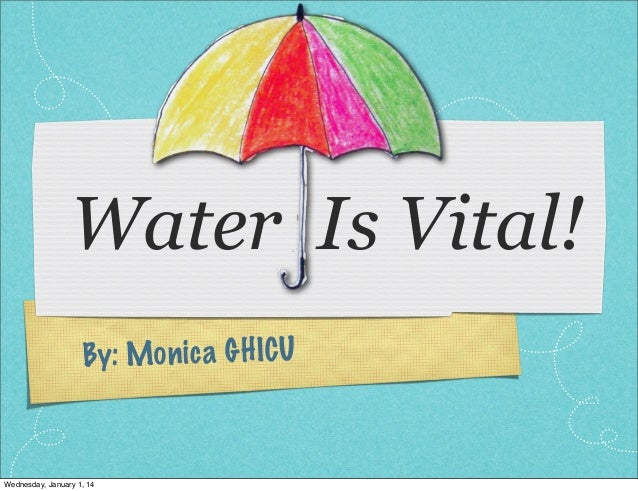 Water Is Vital! By: Mo n ic a G H ICU  Wednesday, January 1, 14