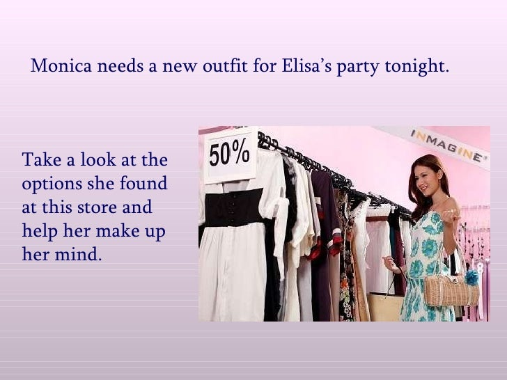 Monica needs a new outfit for Elisa's party tonight. Take a look at the options she found at this store and help her make ...