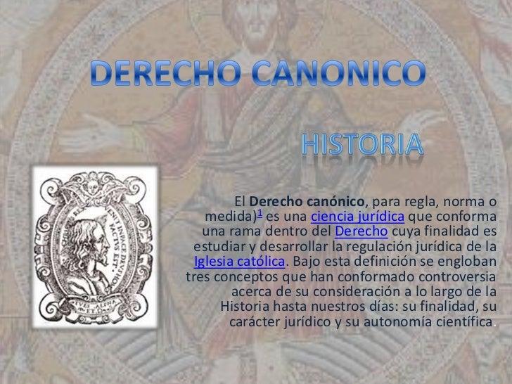 El Derecho canónico, para regla, norma o    medida)1 es una ciencia jurídica que conforma    una rama dentro del Derecho c...