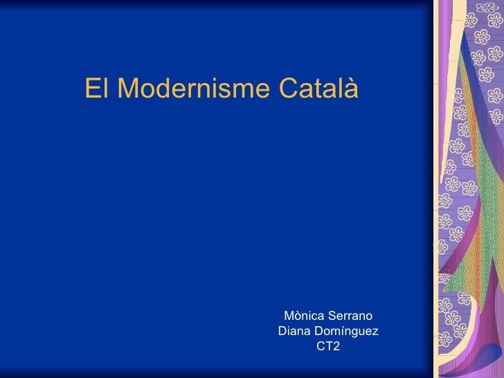 El Modernisme Català Mònica Serrano Diana Domínguez CT2