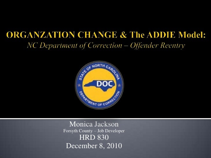 ORGANZATION CHANGE & The ADDIE Model:  NC Department of Correction – Offender Reentry<br />Monica Jackson <br />Forsyth Co...